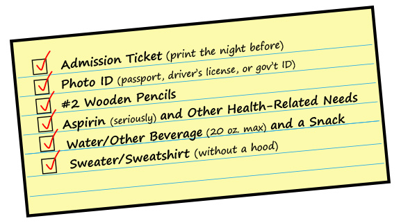 Admission Ticket, Photo ID, #2 Wooden Pencils, Aspirin/Other Health-Related Needs, Water, and a Sweater/Sweatshirt (wihtout a hood)