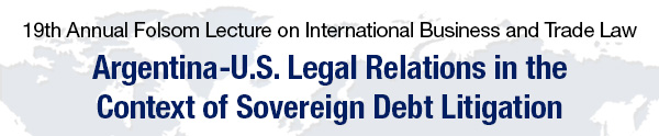 19th Annual Folsom Lecture on International Business and Trade Law -- Argentina–U.S. Legal Relations in the Context of Sovereign Debt Litigation