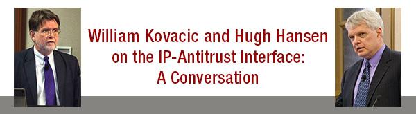 William Kovacic and Hugh Hansen on the IP-Antitrust Interface: A Conversation